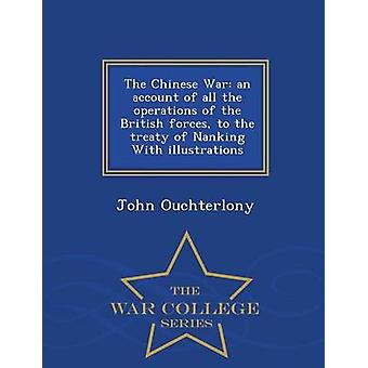 The Chinese War an account of all the operations of the British forces to the treaty of Nanking With illustrations  War College Series by Ouchterlony & John
