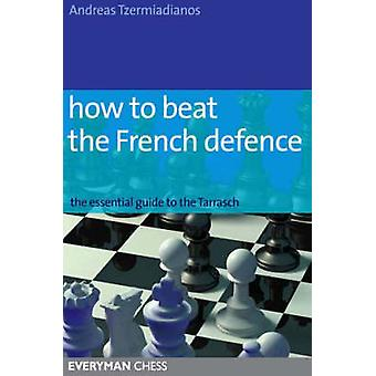 How to Beat the French Defence The Essential Guide to the Tarrasch by Tzermiadianos & Andreas
