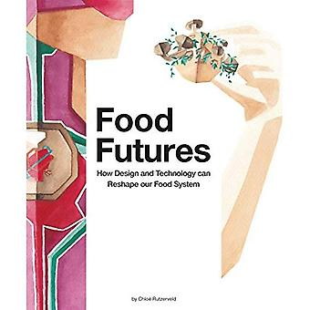 Food Futures, How design and technology can shape our food system: How Design and Technology can Shape our Food System