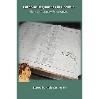 Catholic Beginnings in Oceania - Marist Missionary Perspectives by Alo