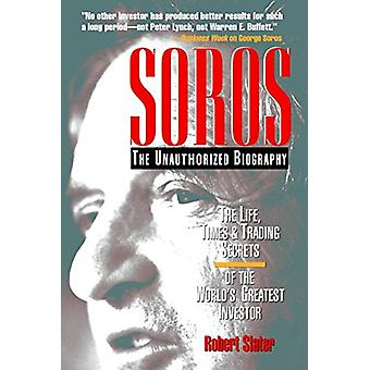 SOROS - The Unauthorized Biography - the Life - Times and Trading Secr