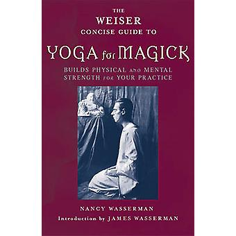 Weiser Concise Guide to Yoga for Magick  Builds Physical and Mental Strength for Your Practice by Nancy Wasserman & Edited by James Wasserman