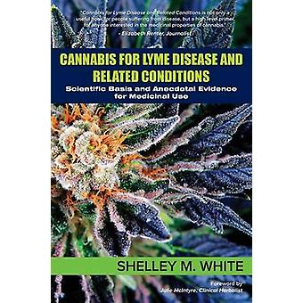Cannabis for Lyme Disease  Related Conditions Scientific Basis and Anecdotal Evidence for Medicinal Use by White & Shelley
