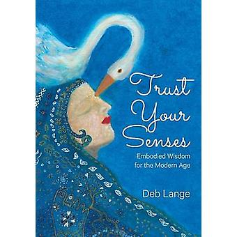 Trust Your Senses Embodied Wisdom for the Modern Age by Lange & Deb