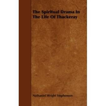 The Spiritual Drama In The Life Of Thackeray by Stephenson & Nathaniel Wright
