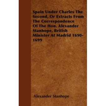 Spain Under Charles The Second Or Extracts From The Correspondence Of The Hon. Alexander Stanhope British Minister At Madrid 16901699 by Stanhope & Alexander