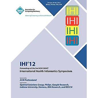 IHI 12  Proceedings of the 2nd ACM SIGHIT International Health Informatics Symposium by IHI 12 Conference Committee