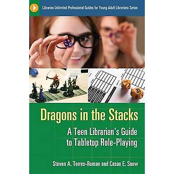 Dragons in the Stacks A Teen Librarians GUide to Tabletop RolePlaying by TorresRoman & Steven