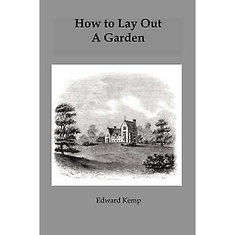 How to Lay Out a Garden Intended as a General Guide in Choosing Forming or Improving an Estate with Reference to Both Design and Execution by Kemp & Edward