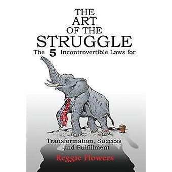 The Art of the Struggle The 5 Incontrovertible Laws for Transformation Success and Fulfillment by Flowers & Reggie