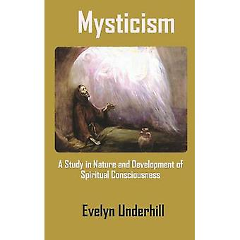 Mysticism  A Study in Nature and Development of Spiritual Consciousness by Underhill & Evelyn