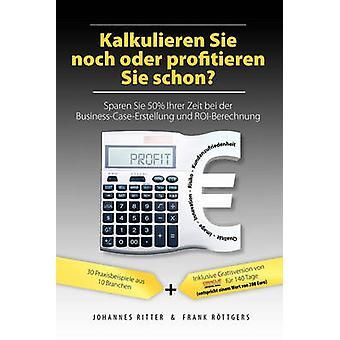 Kalkulieren Sie noch oder profitieren Sie schon Sparen Sie 50 Ihrer Zeit bei der BusinessCaseErstellung und ROIBerechnung by Ritter & Johannes