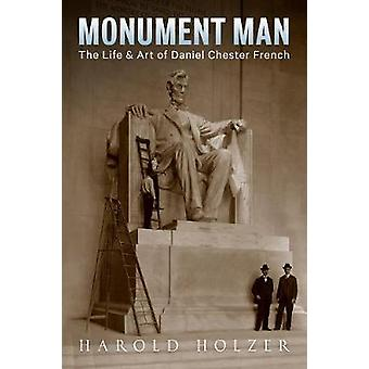 Monument Man - The Life and Art of Daniel Chester French by Harold Hol