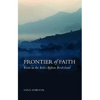 Frontier of Faith - Islam in the Indo-Afghan Borderland by Sana Haroon