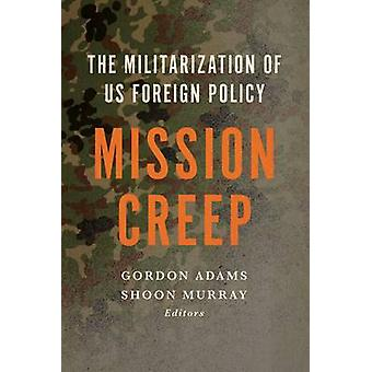 Mission Creep - The Militarization of US Foreign Policy by Gordon Adam