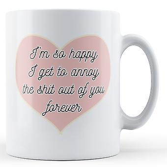 Estoy muy feliz de llegar a molestar a la S ** t de TI para siempre - aniversario - impreso taza