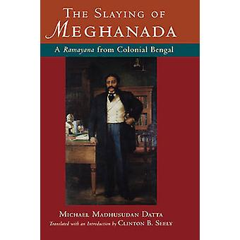 The Slaying of Meghanada A Ramayana from Colonial Bengal by Dutt & Michael Madhusudan