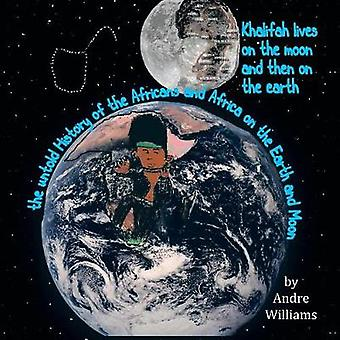 Khalifah Lives on the Moon and Than on the Earth The Untold History of Africa and Africans on the Earth and Moon by Williams & Andre