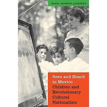 Seen and Heard in Mexico Children and Revolutionary Cultural Nationalism by Albarran & Elena