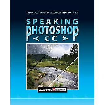 Speaking Photoshop CC A Plain English Guide to the Complexities of Photoshop by Bate & David S.