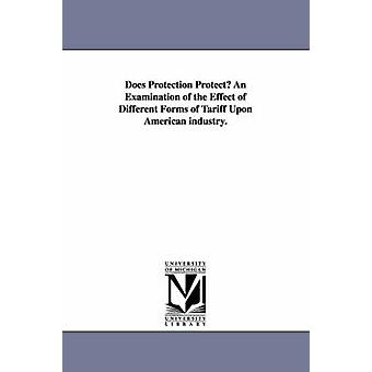 Does Protection Protect An Examination of the Effect of Different Forms of Tariff Upon American industry. by Grosvenor & William Mason