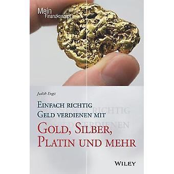 Einfach Richtig Geld Verdienen mit Gold - Silber Platin und Mehr by J
