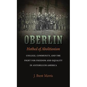Oberlin Hotbed of Abolitionism College Community and the Fight for Freedom and Equality in Antebellum America de J Brent Morris