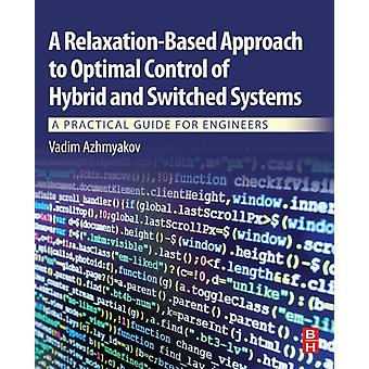 A RelaxationBased Approach to Optimal Control of Hybrid and Switched Systems A Practical Guide for Engineers by Azhmyakov & Vadim
