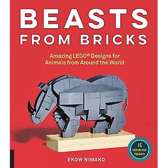 Beasts from Bricks  Amazing LEGO R Designs for Animals from Around the World  With 15 StepbyStep Projects by Ekow Nimako