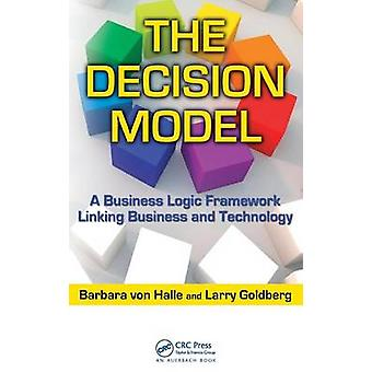 The Decision Model  A Business Logic Framework Linking Business and Technology by von Halle & Barbara