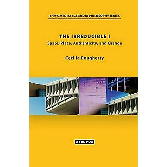 The Irreducible I Space Place Authenticity and Change by Dougherty & Cecilia
