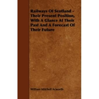 Railways Of Scotland  Their Present Position With A Glance At Their Past And A Forecast Of Their Future by Acworth & William Mitchell