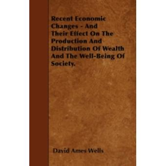 Recent Economic Changes  And Their Effect On The Production And Distribution Of Wealth And The WellBeing Of Society. by Wells & David Ames