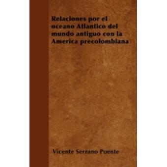 Relaciones por el ocano Atlntico del mundo antiguo con la Amrica precolombiana by Puente & Vicente Serrano
