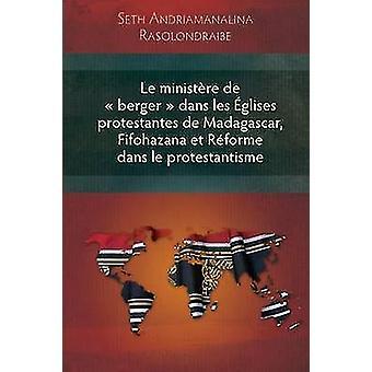 Le Ministere de Berger Dans Les Eglises Protestantes de Madagascar Fifohazana Et Reforme Dans Le Protestantisme by Rasolondraibe & Seth