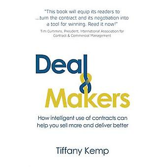 Deal Makers How Intelligent Use of Contracts Can Help You Sell More and Deliver Better by Kemp & Tiffany