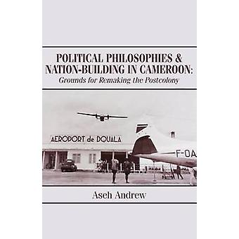 Political Philosophies and NationBuilding in Cameroon Grounds for Remaking the Postcolony by Andrew & Aseh