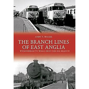 The Branch Lines of East Anglia Wymondham to WellsnexttheSea Branch by Andy T Wallis