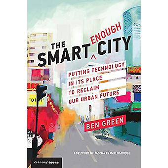 The Smart Enough City - Putting Technology in Its Place to Reclaim Our