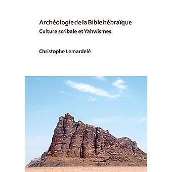 Archeologie de la Bible hebraique - Culture scribale et Yahwismes by C