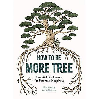 How to Be More Tree - Essentiële levenslessen voor blijvend geluk b
