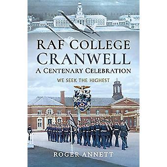 RAF College - Cranwell - A Centenary Celebration - We Seek the Highest