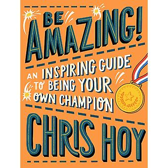 Be Amazing An inspiring guide to being your own champion by Hoy & Sir Chris