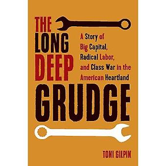 The Long Deep Grudge A Story of Big Capital Radical Labor and Class War in the American Heartland