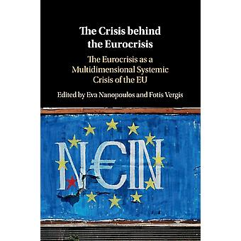 The Crisis behind the Eurocrisis  The Eurocrisis as a Multidimensional Systemic Crisis of the EU by Edited by Eva Nanopoulos & Edited by Fotis Vergis