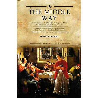 The Middle Way The Emergence of ModernReligious Trends in NineteenthCentury Judaism Responses to Modernity in the Philosophy of Z. H. Chajes S. R. Hirsch and S. D. Luzzatto Vol. 1 by Ephraim Chamiel
