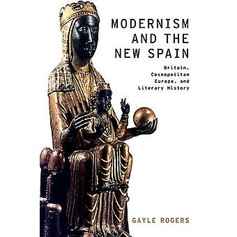 Modernism and the New Spain Britain Cosmopolitan Europe and Literary History by Rogers & Gayle