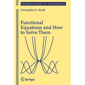 Functional Equations and How to Solve Them by Small & Christopher G.