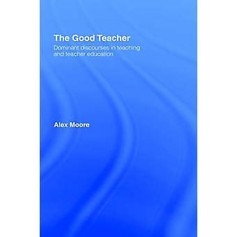 The Good Teacher Dominant Discourses in Teacher Education by Moore & Alex