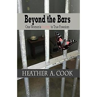 Beyond the Bars One Womans Journey to True Freedom by Cook & Heather A